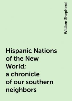 Hispanic Nations of the New World; a chronicle of our southern neighbors, William Shepherd