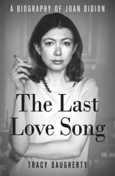 The Last Love Song: A Biography of Joan Didion, Tracy Daugherty