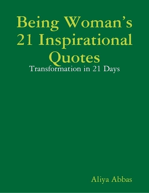 Being Woman's 21 Inspirational Quotes: Transformation in 21 Days, Aliya Abbas