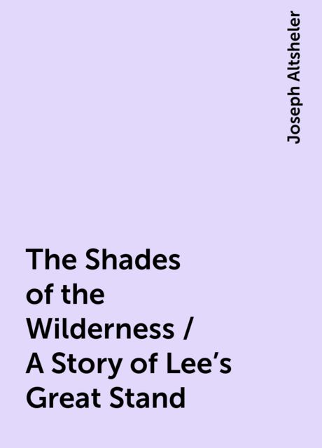 The Shades of the Wilderness / A Story of Lee's Great Stand, Joseph Altsheler
