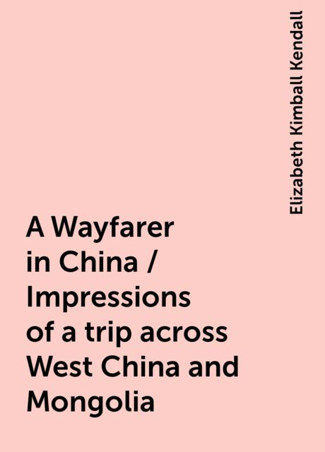 A Wayfarer in China / Impressions of a trip across West China and Mongolia, Elizabeth Kimball Kendall