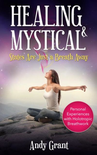 Healing & Mystical States Are Just a Breath Away: Personal Experiences with Holotropic Breathwork, Andy Grant
