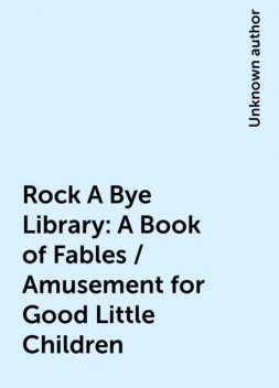 Rock A Bye Library: A Book of Fables / Amusement for Good Little Children,