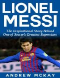 Lionel Messi: The Inspirational Story Behind One of Soccer's Greatest Superstars, Andrew McKay