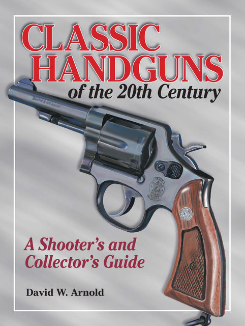 Classic Handguns of the 20th Century, David Arnold