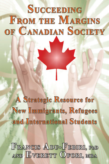 Succeeding From the Margins of Canadian Society: A Strategic Resource for New Immigrants, Refugees, and International Students, Everett Ofori, Francis Adu-Febiri