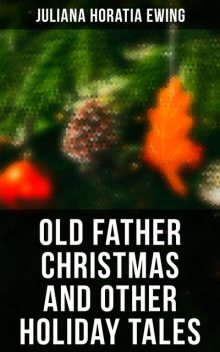 Old Father Christmas and Other Holiday Tales, Juliana Horatia Ewing