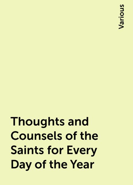 Thoughts and Counsels of the Saints for Every Day of the Year, Various