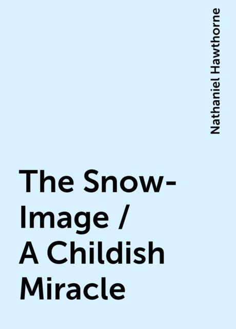 The Snow-Image / A Childish Miracle, Nathaniel Hawthorne