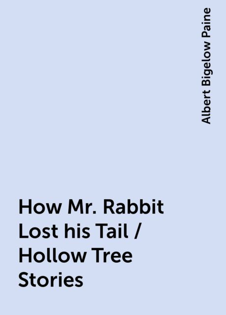 How Mr. Rabbit Lost his Tail / Hollow Tree Stories, Albert Bigelow Paine