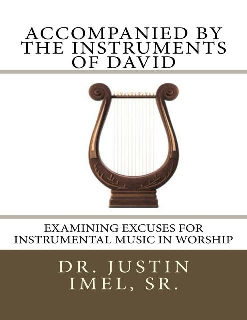 Accompanied By the Instruments of David: Examining Excuses for Instrumental Music In Worship, Sr., Justin Imel