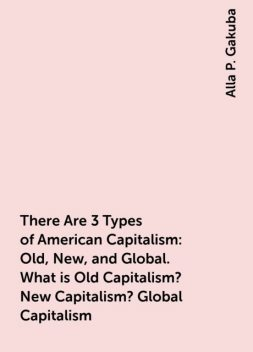 There Are 3 Types of American Capitalism: Old, New, and Global. What is Old Capitalism? New Capitalism? Global Capitalism, Alla P. Gakuba