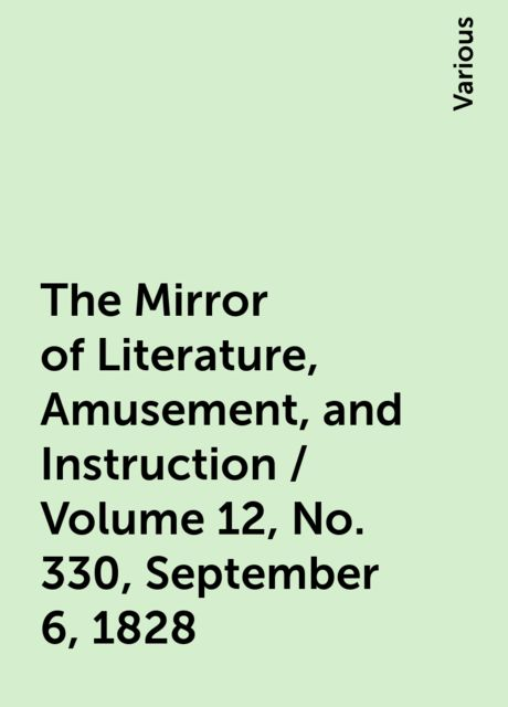 The Mirror of Literature, Amusement, and Instruction / Volume 12, No. 330, September 6, 1828, Various