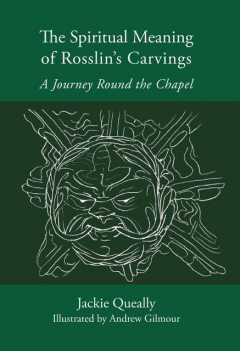 The Spiritual Meaning of Rosslyn's Carvings: A Journey Round the Chapel, Jackie Queally
