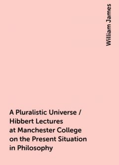 A Pluralistic Universe / Hibbert Lectures at Manchester College on the Present Situation in Philosophy, William James