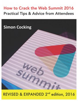 How to Crack the Web Summit 2016: Practical Tips & Advice from Attendees – revised & expanded 2nd edition 2016, Simon Cocking