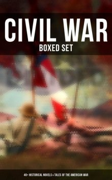 Civil War – Boxed Set: 40+ Historical Novels & Tales of the American War, Mark Twain, Winston Churchill, Mary Johnston, G.A.Henty, Joseph Altsheler, Ambrose Bierce, George Washington Cable, Stephen Crane, John William De Forest, Robert, Ellen Glasgow, Harry Hazelton, B.K. Benson, María Ruiz de Burton, Thomas Dixon Jr.