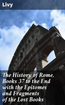 The History of Rome, Books 37 to the End with the Epitomes and Fragments of the Lost Books, Livy
