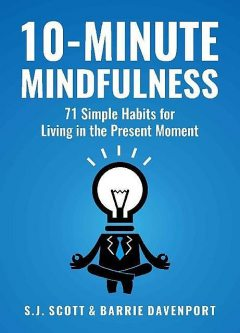 10-Minute Mindfulness: 71 Habits for Living in the Present Moment, S.J.Scott, Barrie Davenport