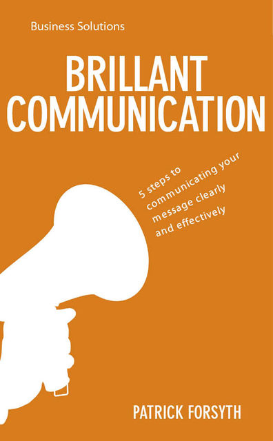 BSS: Brilliant Communication. 5 steps to communicating your message clearly and effectively, Patrick Forsyth