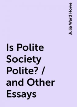 Is Polite Society Polite? / and Other Essays, Julia Ward Howe