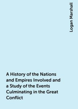 A History of the Nations and Empires Involved and a Study of the Events Culminating in the Great Conflict, Logan Marshall