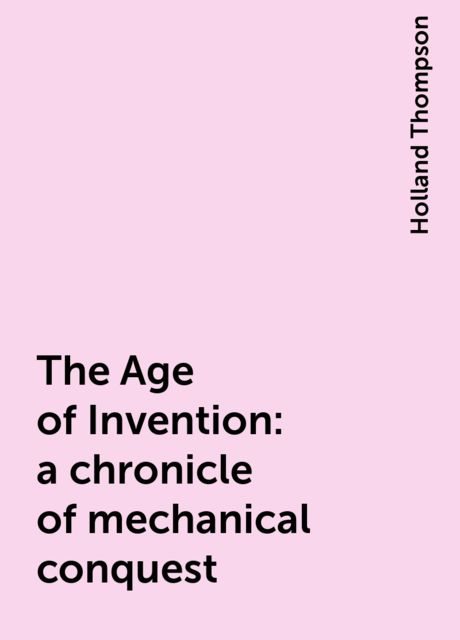 The Age of Invention : a chronicle of mechanical conquest, Holland Thompson