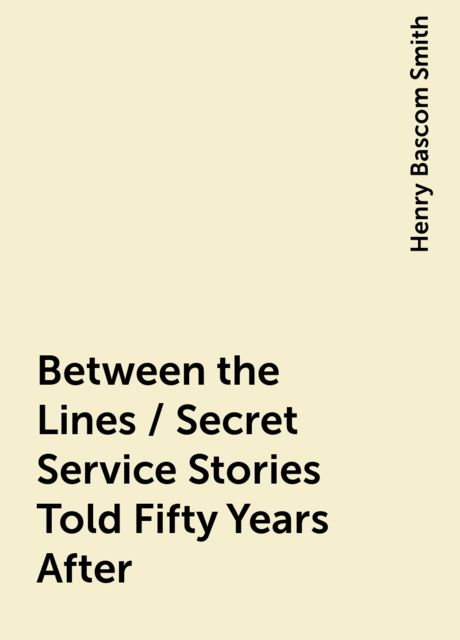 Between the Lines / Secret Service Stories Told Fifty Years After, Henry Bascom Smith