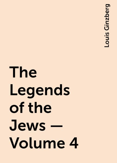 The Legends of the Jews — Volume 4, Louis Ginzberg