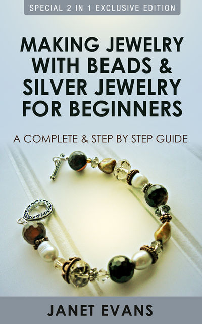 Making Jewelry With Beads And Silver Jewelry For Beginners : A Complete and Step by Step Guide, Janet Evans