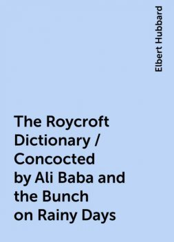 The Roycroft Dictionary / Concocted by Ali Baba and the Bunch on Rainy Days, Elbert Hubbard