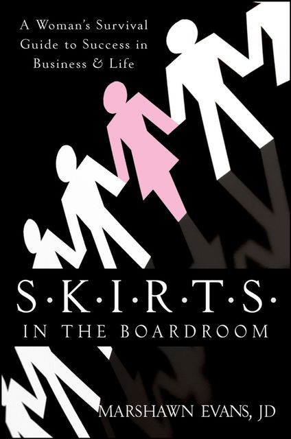 S.K.I.R.T.S. in the Boardroom: A Woman's Survival Guide to Success in Business & Life, Marshawn Evans