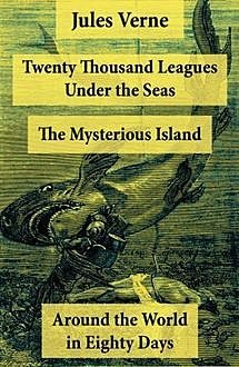 Twenty Thousand Leagues Under the Seas + Around the World in Eighty Days + The Mysterious Island, Jules Verne