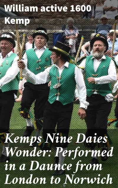 Kemps Nine Daies Wonder: Performed in a Daunce from London to Norwich, active 1600 William Kemp