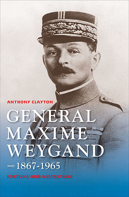 General Maxime Weygand, 1867–1965, Anthony Clayton