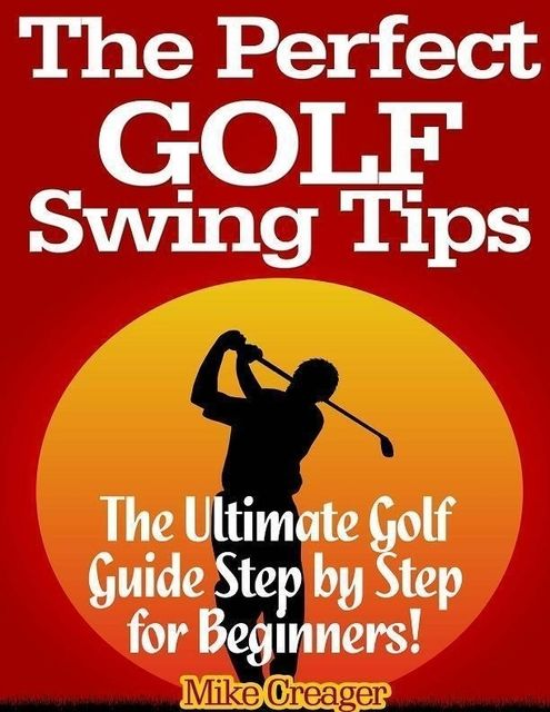 The Perfect Golf Swing Tips: The Ultimate Golf Guide Step By Step for Beginners!, Mike Creager
