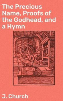 The Precious Name, Proofs of the Godhead, and a Hymn, J. Church