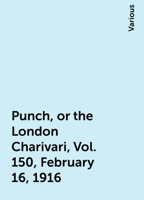 Punch, or the London Charivari, Vol. 150, February 16, 1916, Various