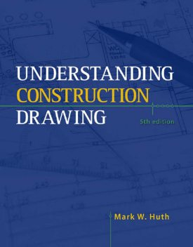 Understanding Construction Drawings, 5th ed, Mark Huth