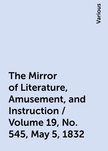 The Mirror of Literature, Amusement, and Instruction / Volume 19, No. 545, May 5, 1832, Various