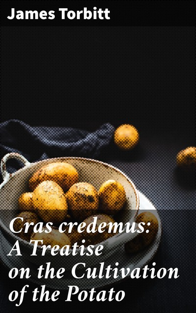 Cras credemus: A Treatise on the Cultivation of the Potato, James Torbitt