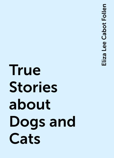 True Stories about Dogs and Cats, Eliza Lee Cabot Follen