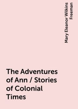 The Adventures of Ann / Stories of Colonial Times, Mary Eleanor Wilkins Freeman