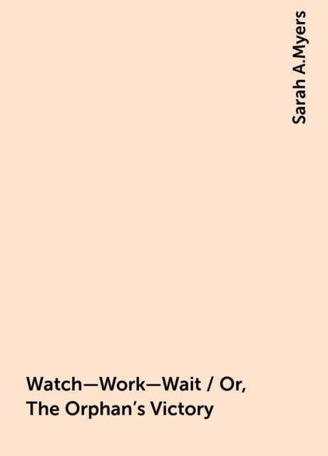 Watch—Work—Wait / Or, The Orphan's Victory, Sarah A.Myers