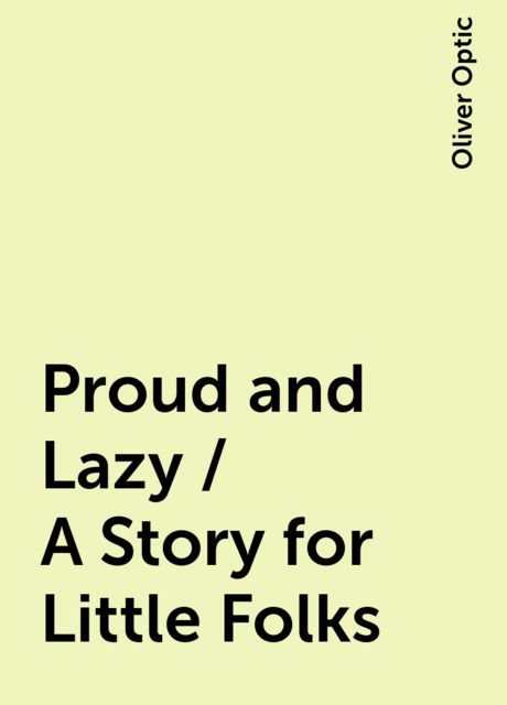 Proud and Lazy / A Story for Little Folks, Oliver Optic