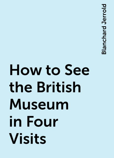 How to See the British Museum in Four Visits, Blanchard Jerrold