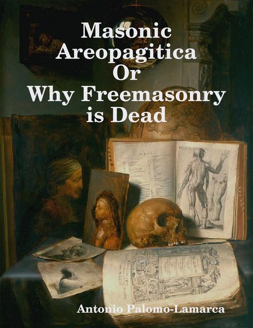 Masonic Areopagitica or Why Freemasonry Is Dead, Antonio Palomo-Lamarca