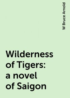 Wilderness of Tigers: a novel of Saigon, W Bruce Arnold