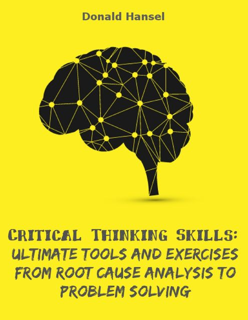 Critical Thinking Skills: Ultimate Tools and Exercises from Root Cause Analysis to Problem Solving, Donald Hansel
