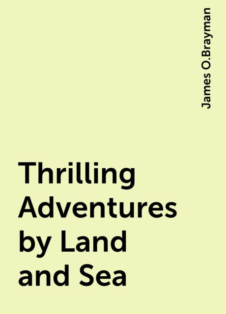 Thrilling Adventures by Land and Sea, James O.Brayman